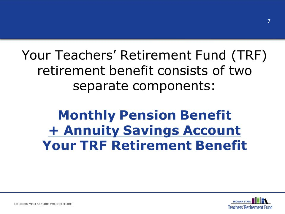 Your Teachers' Retirement Fund (TRF) retirement benefit consists of two separate components: Monthly Pension Benefit + Annuity Savings Account Your TRF Retirement Benefit