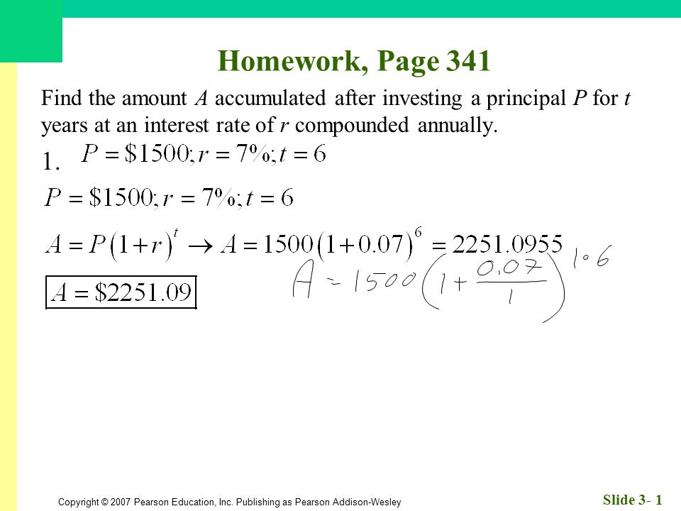 Homework, Page 341 Find the amount A accumulated after investing a principal P for t years at an interest rate of r compounded annually.