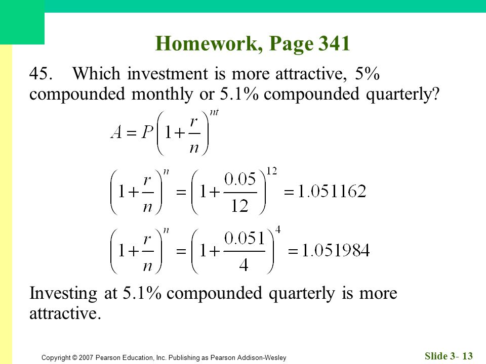 Homework, Page 341 45. Which investment is more attractive, 5% compounded monthly or 5.1% compounded quarterly