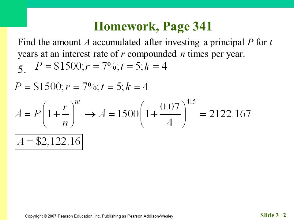Homework, Page 341 Find the amount A accumulated after investing a principal P for t years at an interest rate of r compounded n times per year.