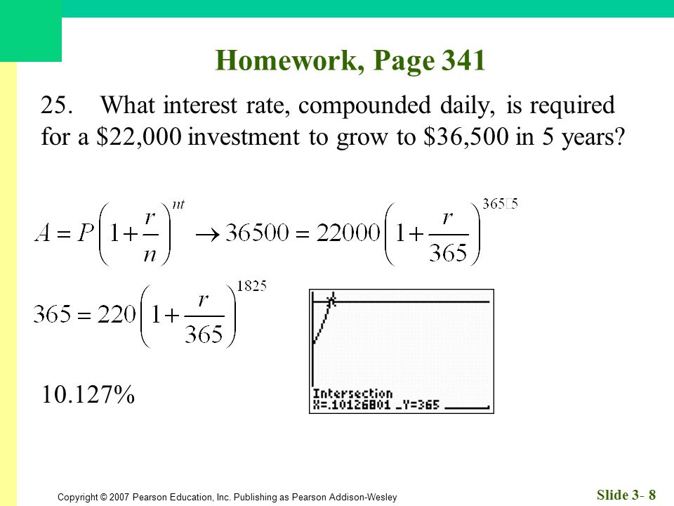 Homework, Page 341 25. What interest rate, compounded daily, is required for a $22,000 investment to grow to $36,500 in 5 years