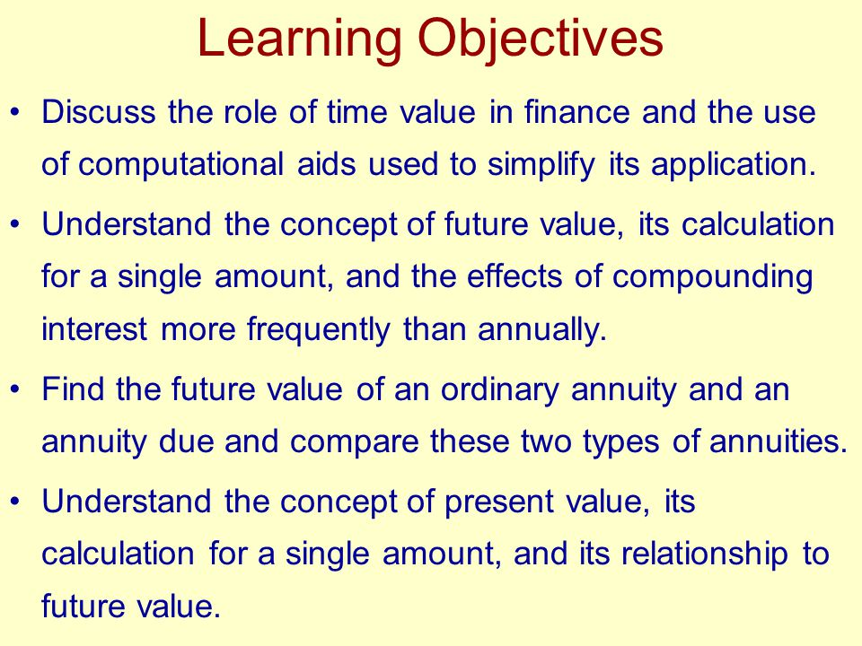 Learning Objectives Discuss the role of time value in finance and the use of computational aids used to simplify its application.
