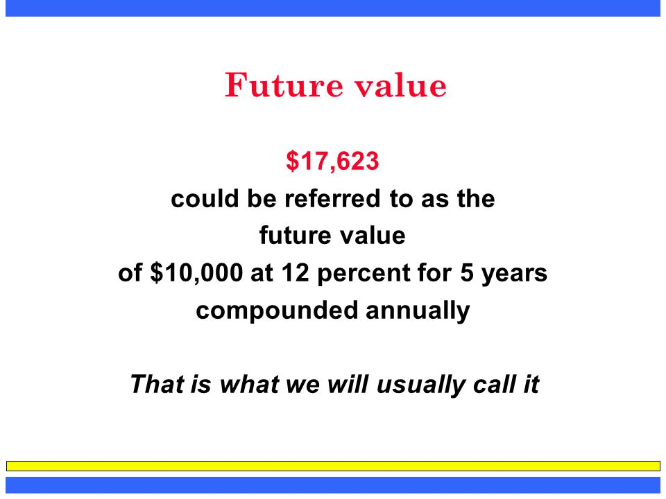 Future value $17,623 could be referred to as the future value