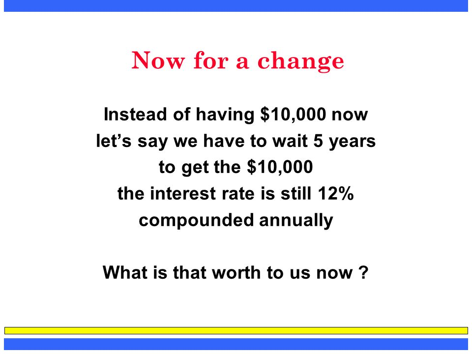 Now for a change Instead of having $10,000 now