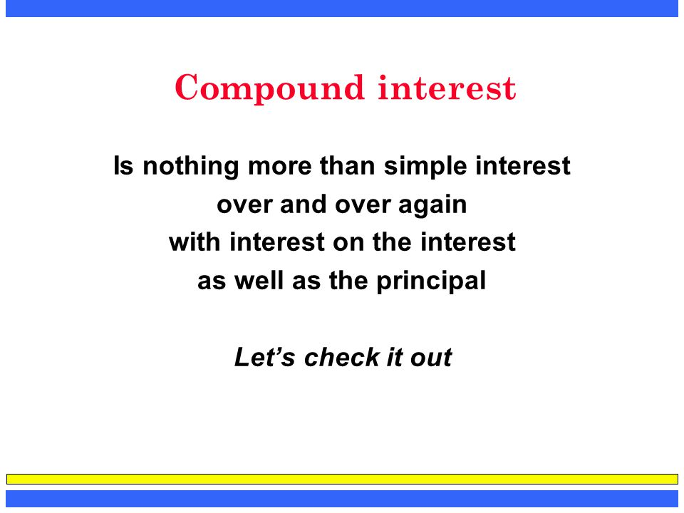Compound interest Is nothing more than simple interest