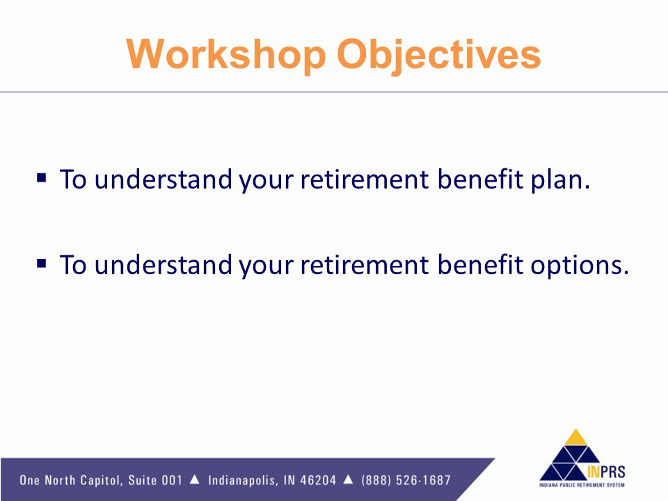 Workshop Objectives To understand your retirement benefit plan.