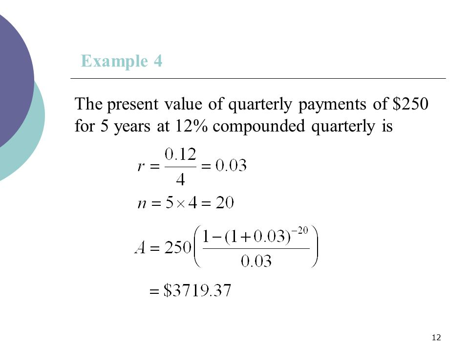 Example 4 The present value of quarterly payments of $250 for 5 years at 12% compounded quarterly is.