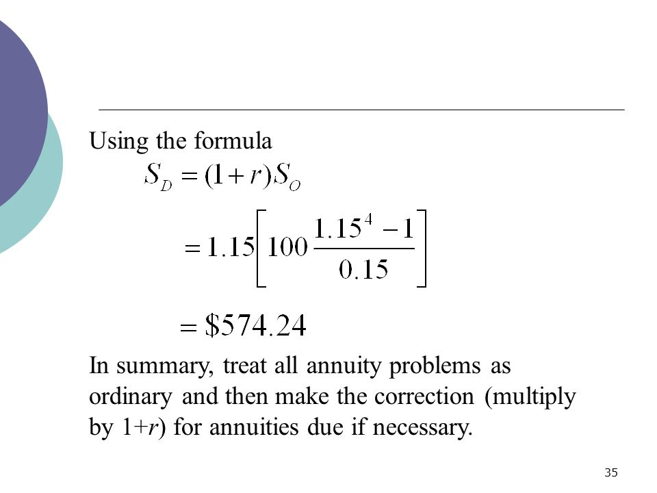 Using the formula In summary, treat all annuity problems as ordinary and then make the correction (multiply by 1+r) for annuities due if necessary.
