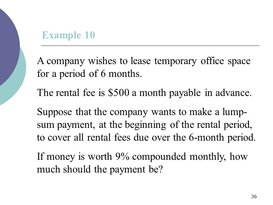 Example 10 A company wishes to lease temporary office space for a period of 6 months. The rental fee is $500 a month payable in advance.