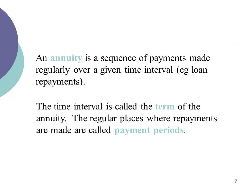An annuity is a sequence of payments made regularly over a given time interval (eg loan repayments).