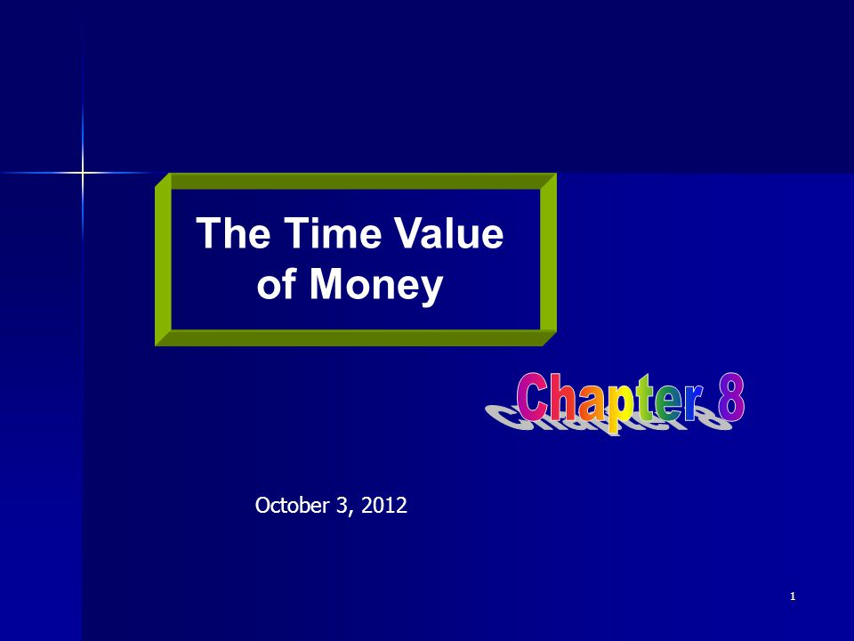 The Time Value of Money Chapter 8 October 3, 2012
