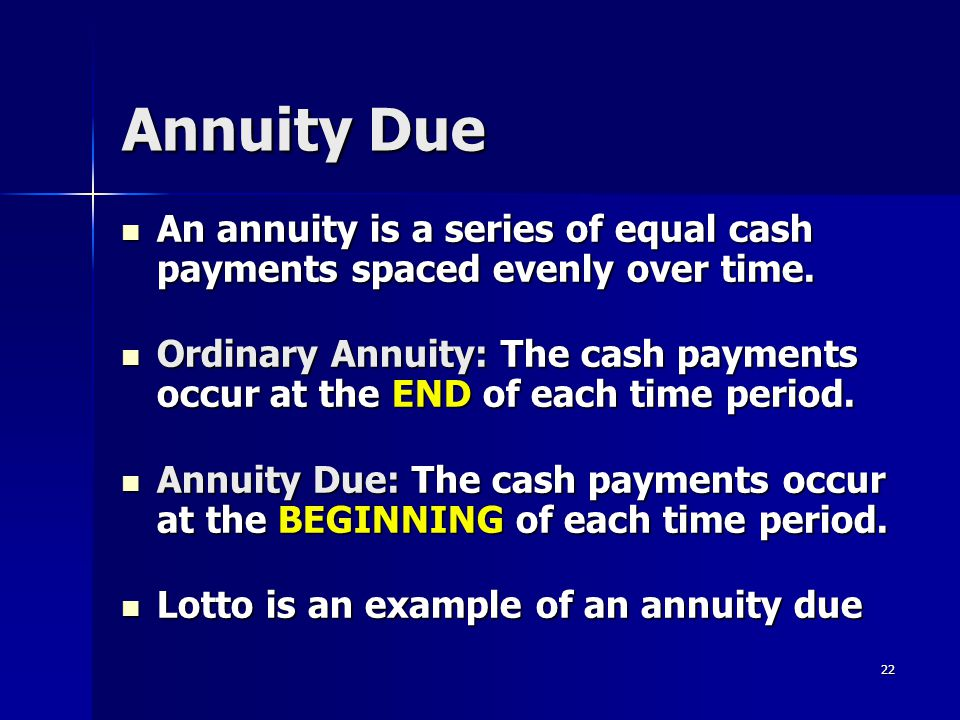 Annuity Due An annuity is a series of equal cash payments spaced evenly over time.