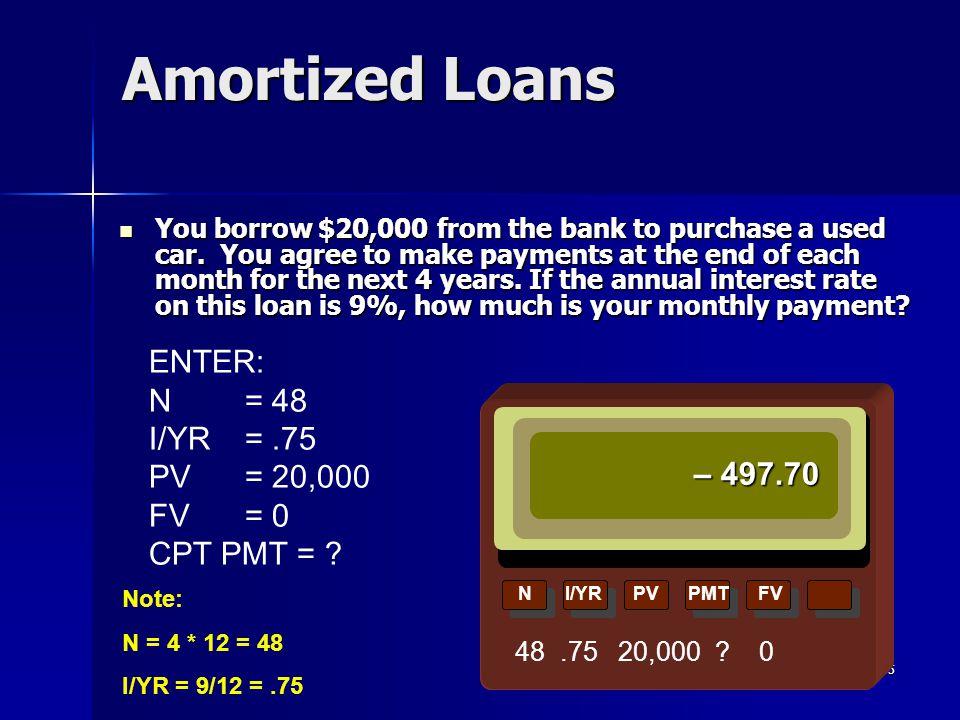 Amortized Loans ENTER: N = 48 I/YR = .75 PV = 20,000 FV = 0