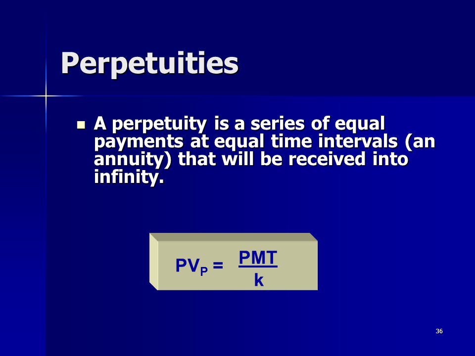 Perpetuities A perpetuity is a series of equal payments at equal time intervals (an annuity) that will be received into infinity.