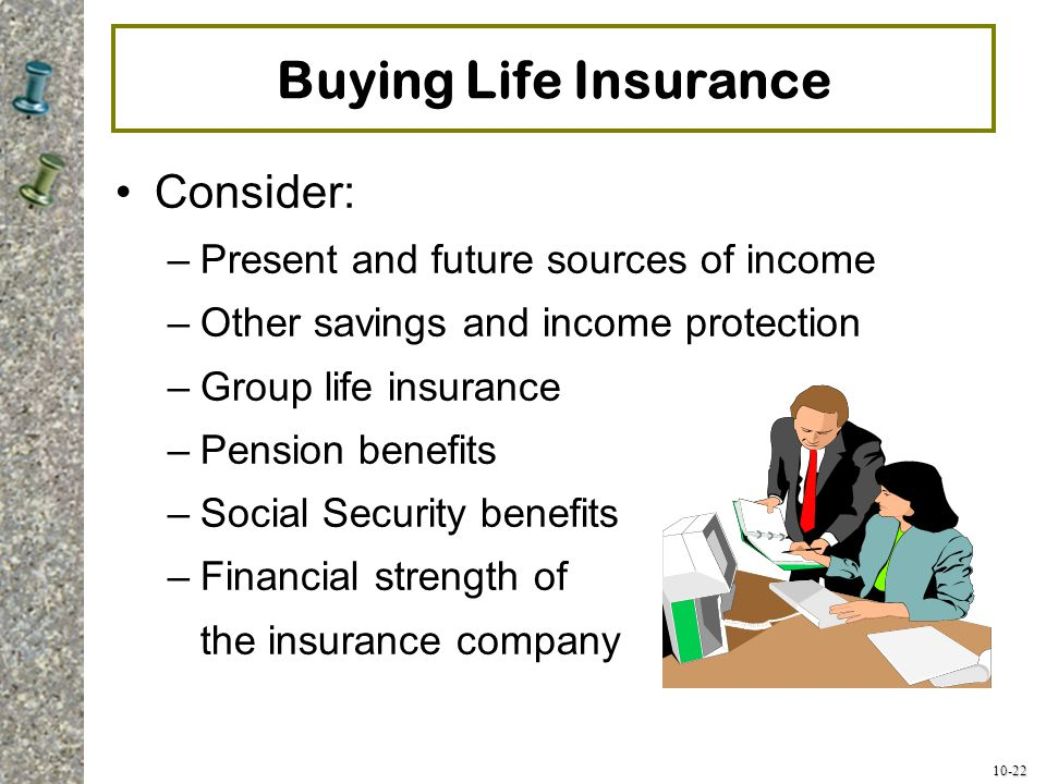 Buying Life Insurance Consider: Present and future sources of income