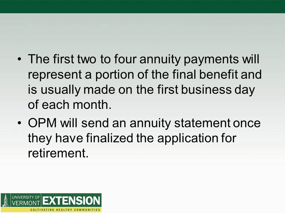 The first two to four annuity payments will represent a portion of the final benefit and is usually made on the first business day of each month.