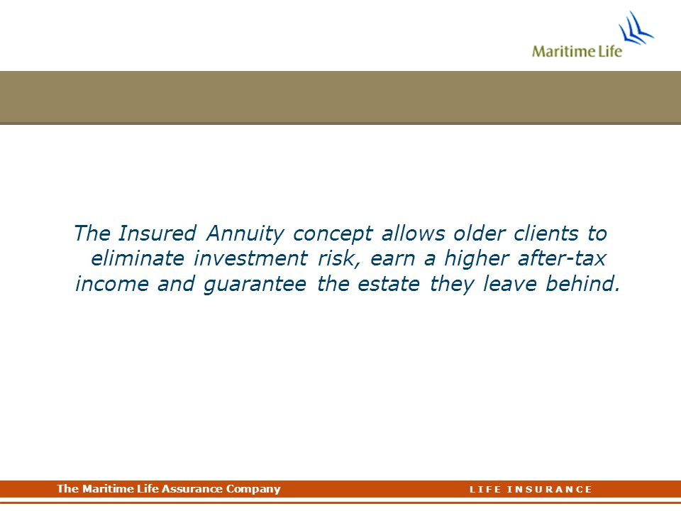 The Insured Annuity concept allows older clients to eliminate investment risk, earn a higher after-tax income and guarantee the estate they leave behind.