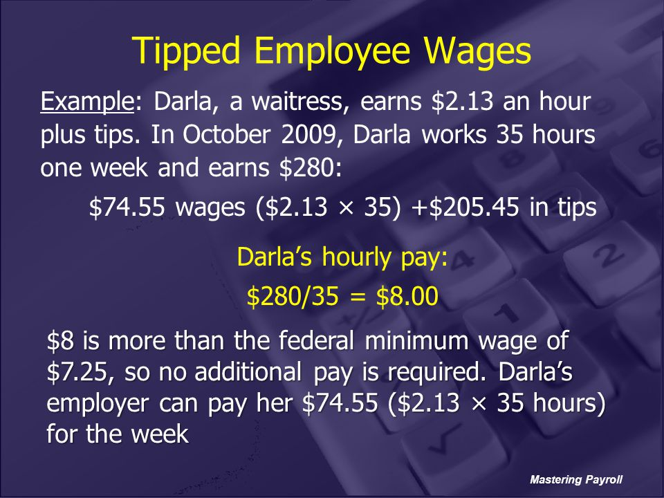 Tipped Employee Wages Example: Darla, a waitress, earns $2.13 an hour plus tips. In October 2009, Darla works 35 hours one week and earns $280: