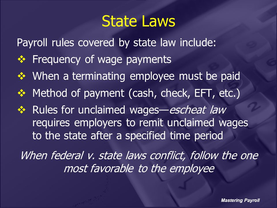 State Laws Payroll rules covered by state law include: