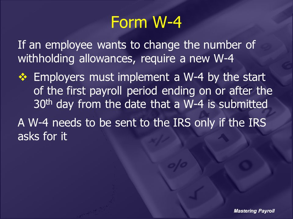Form W-4 If an employee wants to change the number of withholding allowances, require a new W-4.
