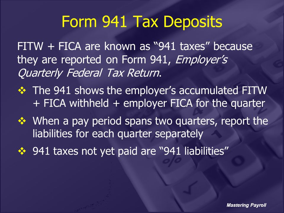Form 941 Tax Deposits FITW + FICA are known as 941 taxes because they are reported on Form 941, Employer's Quarterly Federal Tax Return.