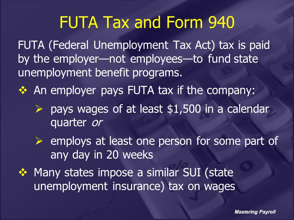 FUTA Tax and Form 940 FUTA (Federal Unemployment Tax Act) tax is paid by the employer—not employees—to fund state unemployment benefit programs.