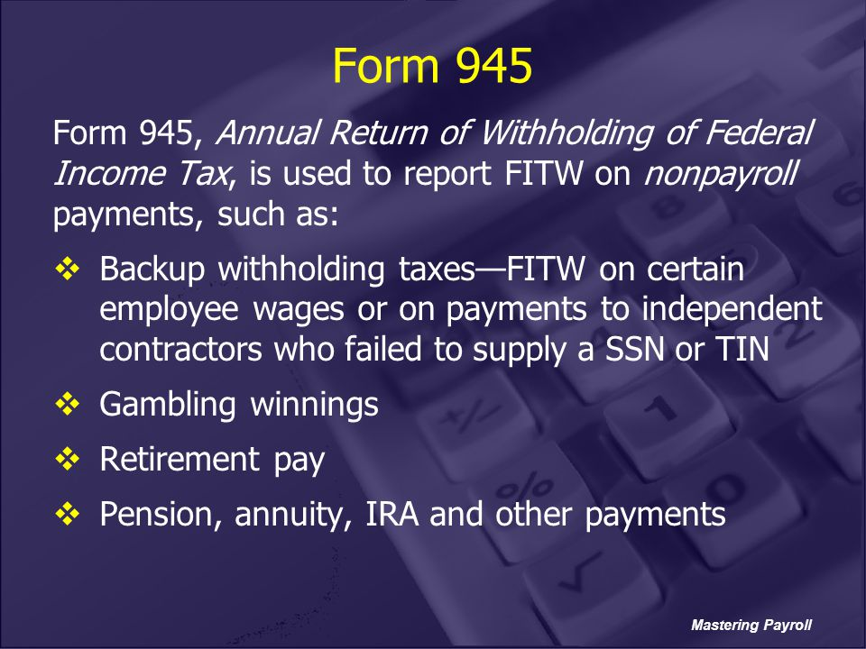 Form 945 Form 945, Annual Return of Withholding of Federal Income Tax, is used to report FITW on nonpayroll payments, such as: