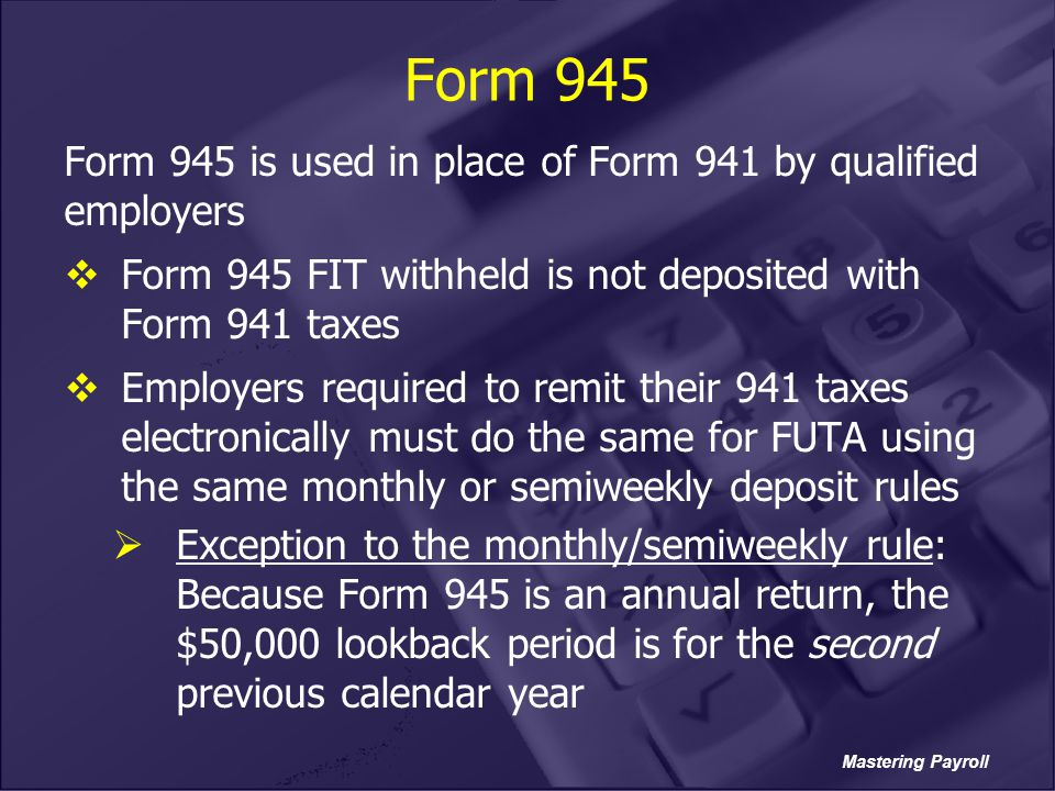 Form 945 Form 945 is used in place of Form 941 by qualified employers