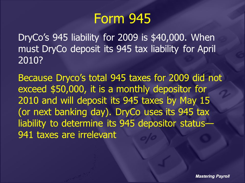 Form 945 DryCo's 945 liability for 2009 is $40,000. When must DryCo deposit its 945 tax liability for April 2010