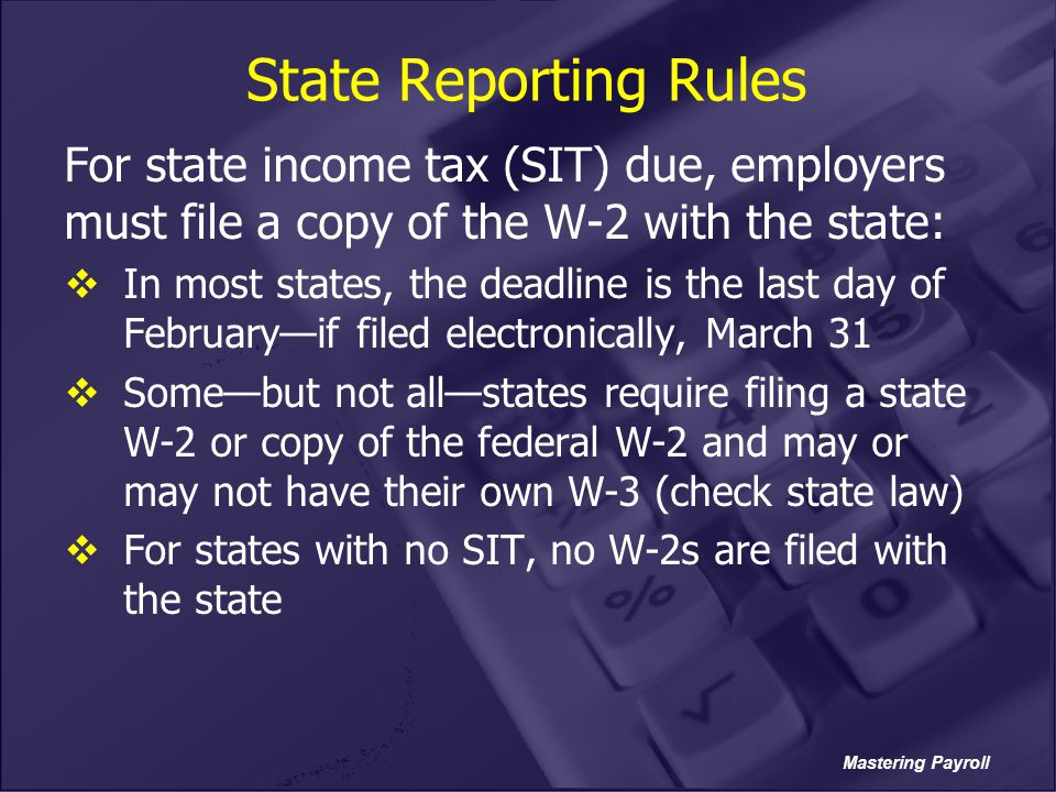 State Reporting Rules For state income tax (SIT) due, employers must file a copy of the W-2 with the state: