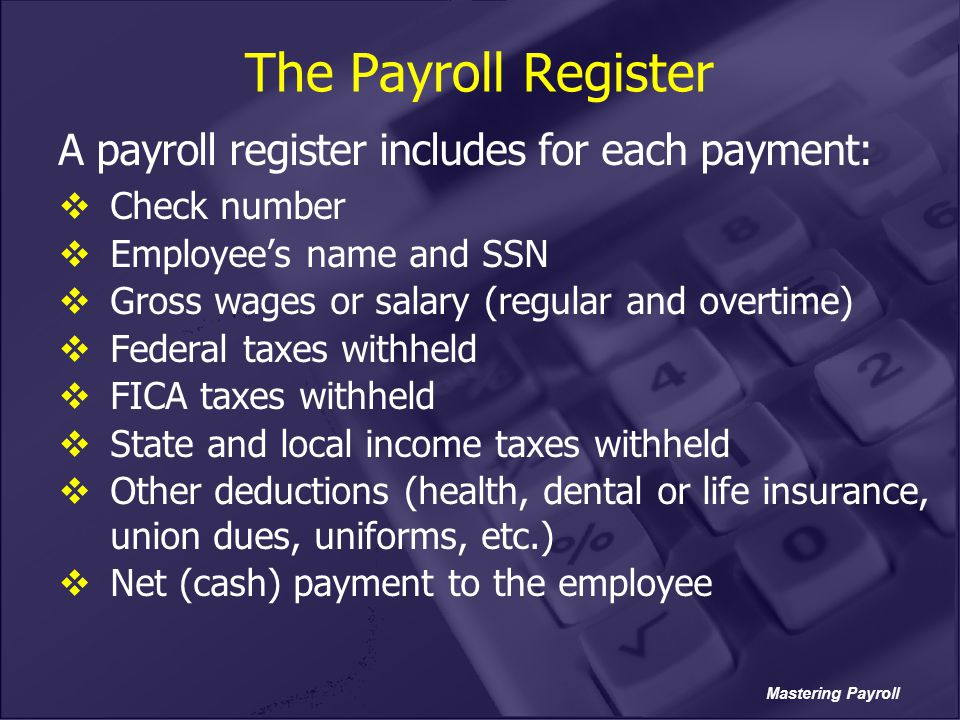The Payroll Register A payroll register includes for each payment: