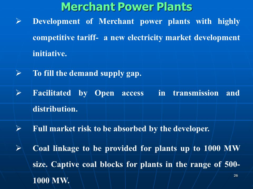 Merchant Power Plants Development of Merchant power plants with highly competitive tariff- a new electricity market development initiative.