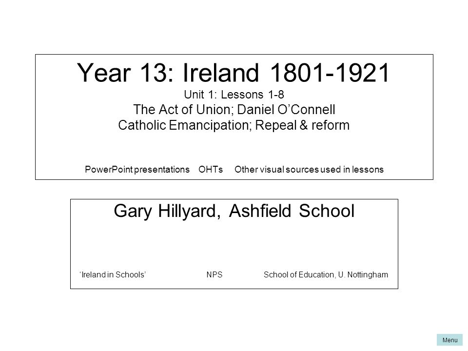 Year 13: Ireland 1801-1921 Unit 1: Lessons 1-8 The Act of Union; Daniel O'Connell Catholic Emancipation; Repeal & reform PowerPoint presentations OHTs Other visual sources used in lessons