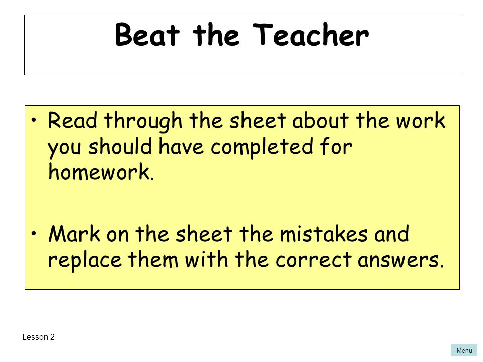 Beat the Teacher Read through the sheet about the work you should have completed for homework.