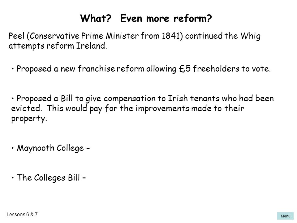 What Even more reform Peel (Conservative Prime Minister from 1841) continued the Whig attempts reform Ireland.