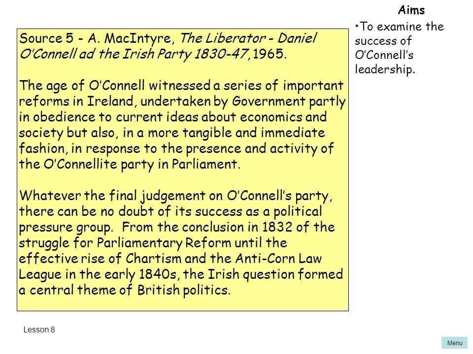 Aims To examine the success of O'Connell's leadership. Source 5 - A. MacIntyre, The Liberator - Daniel O'Connell ad the Irish Party 1830-47, 1965.