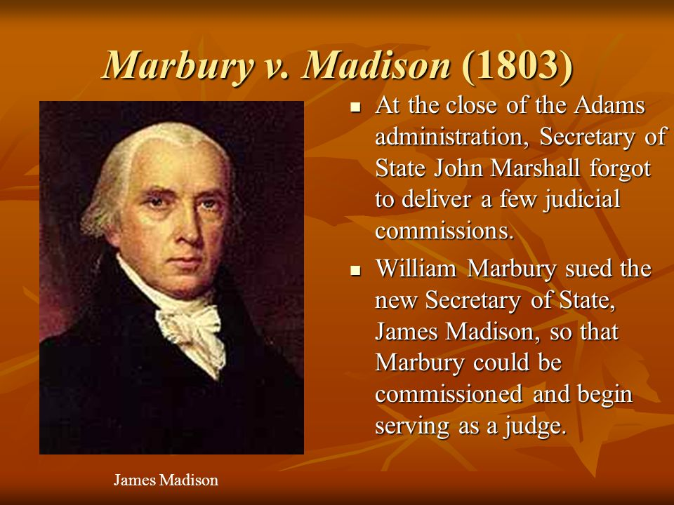 Marbury v. Madison (1803) At the close of the Adams administration, Secretary of State John Marshall forgot to deliver a few judicial commissions.