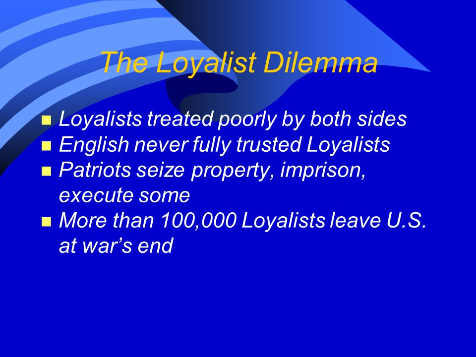 The Loyalist Dilemma Loyalists treated poorly by both sides