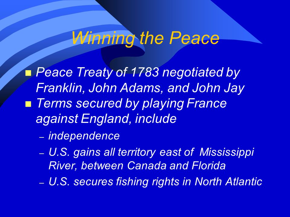 Winning the Peace Peace Treaty of 1783 negotiated by Franklin, John Adams, and John Jay. Terms secured by playing France against England, include.