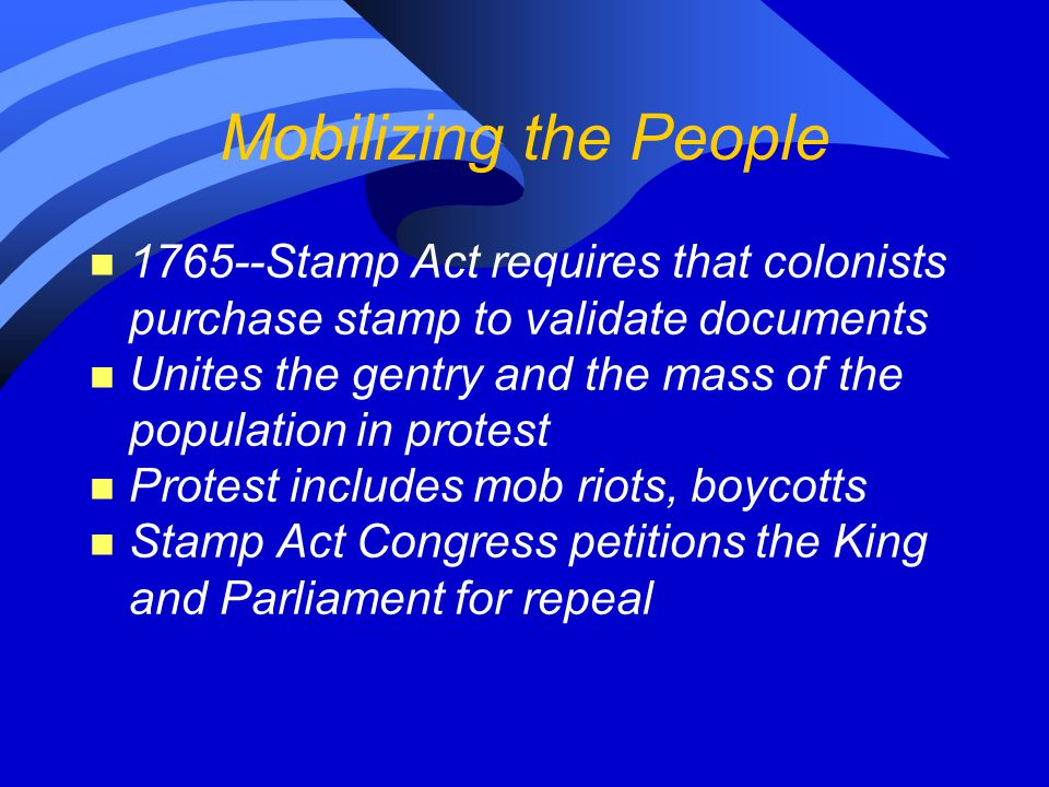 Mobilizing the People 1765--Stamp Act requires that colonists purchase stamp to validate documents.