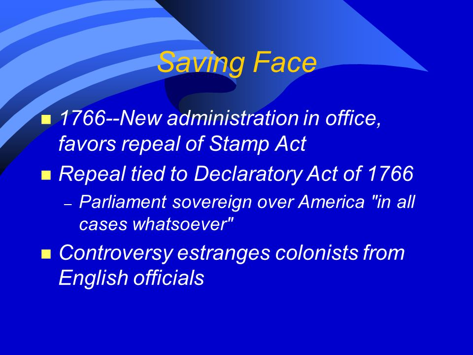 Saving Face 1766--New administration in office, favors repeal of Stamp Act. Repeal tied to Declaratory Act of 1766.