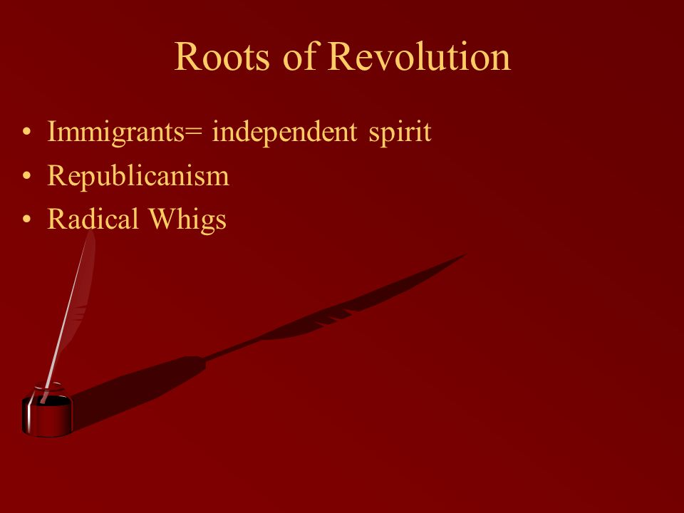 Roots of Revolution Immigrants= independent spirit Republicanism