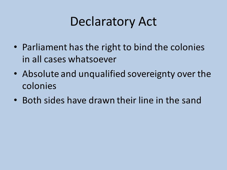 Declaratory Act Parliament has the right to bind the colonies in all cases whatsoever. Absolute and unqualified sovereignty over the colonies.