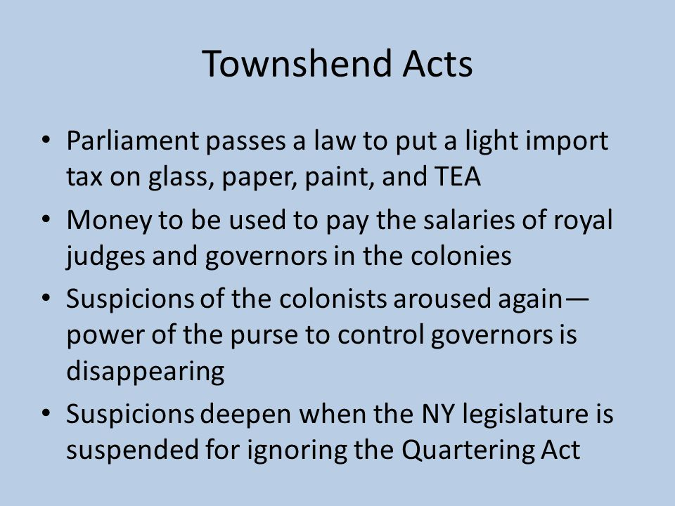 Townshend Acts Parliament passes a law to put a light import tax on glass, paper, paint, and TEA.