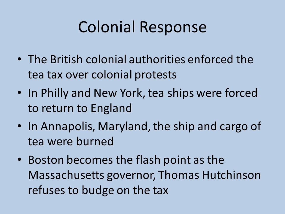 Colonial Response The British colonial authorities enforced the tea tax over colonial protests.