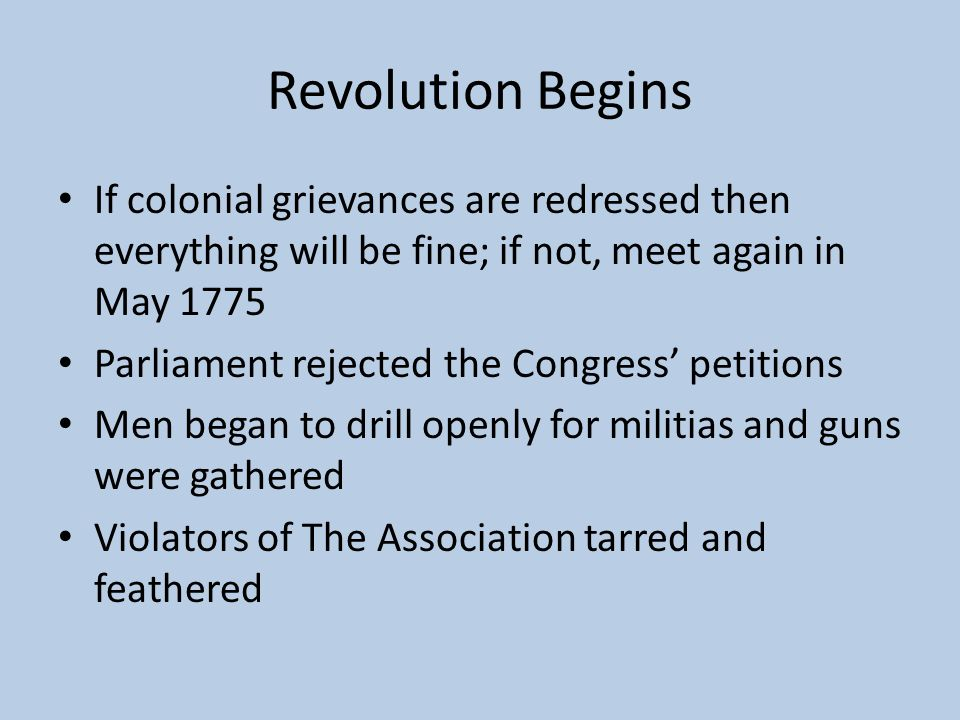 Revolution Begins If colonial grievances are redressed then everything will be fine; if not, meet again in May 1775.