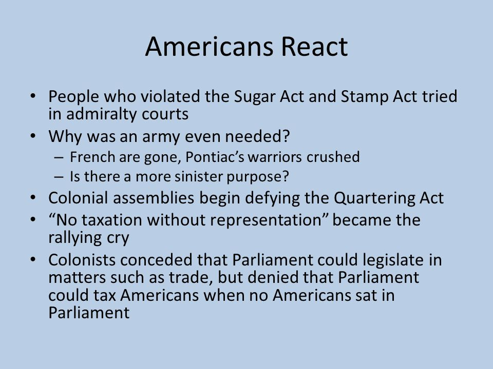 Americans React People who violated the Sugar Act and Stamp Act tried in admiralty courts. Why was an army even needed
