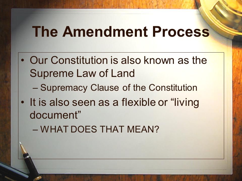 The Amendment Process Our Constitution is also known as the Supreme Law of Land. Supremacy Clause of the Constitution.