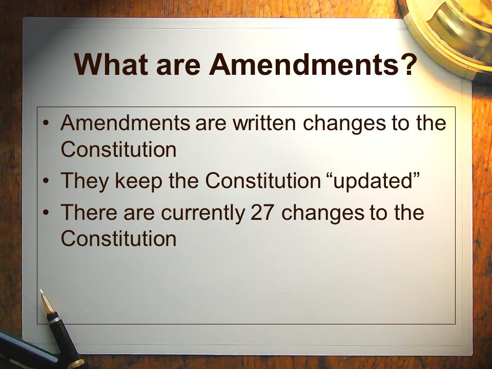 What are Amendments Amendments are written changes to the Constitution. They keep the Constitution updated
