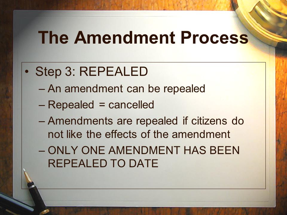 The Amendment Process Step 3: REPEALED An amendment can be repealed